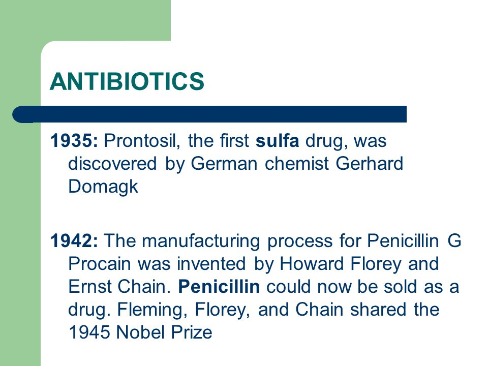 ANTIBIOTICS 1935: Prontosil, the first sulfa drug, was discovered by German chemist Gerhard Domagk.