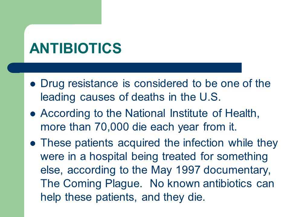 ANTIBIOTICS Drug resistance is considered to be one of the leading causes of deaths in the U.S.
