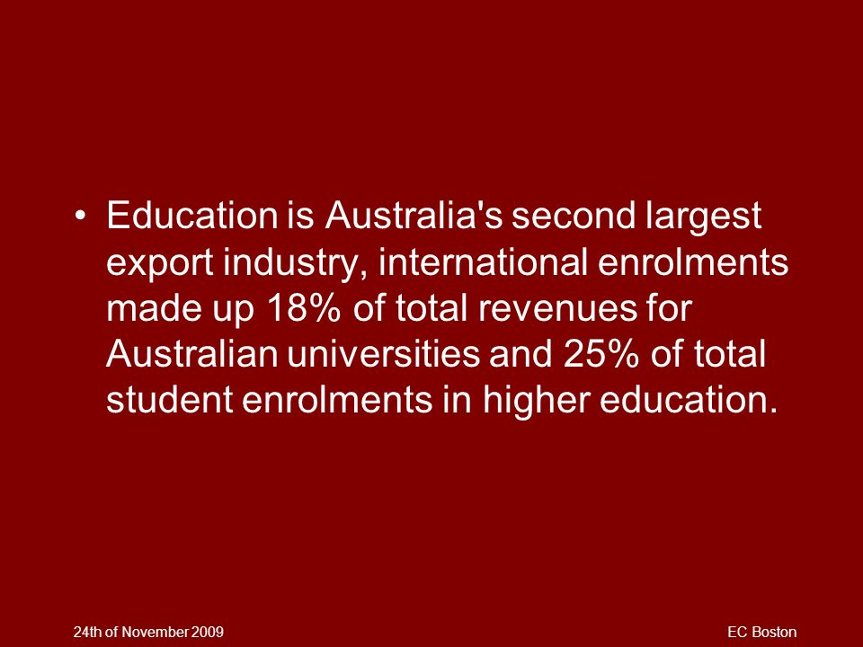 Education is Australia s second largest export industry, international enrolments made up 18% of total revenues for Australian universities and 25% of total student enrolments in higher education.