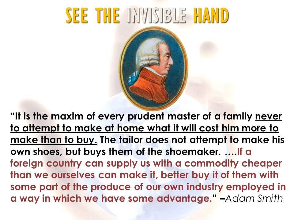 It is the maxim of every prudent master of a family never to attempt to make at home what it will cost him more to make than to buy.
