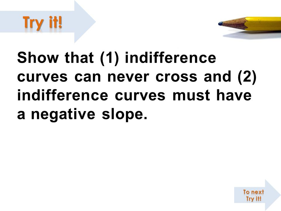 Show that (1) indifference curves can never cross and (2) indifference curves must have a negative slope.