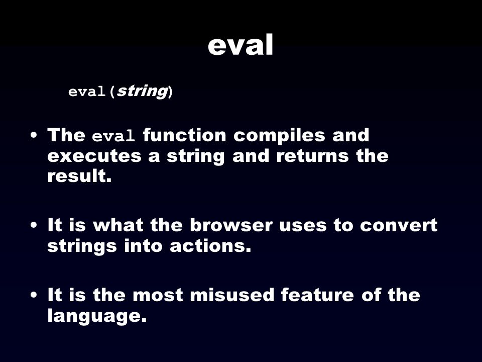 eval eval(string) The eval function compiles and executes a string and returns the result.