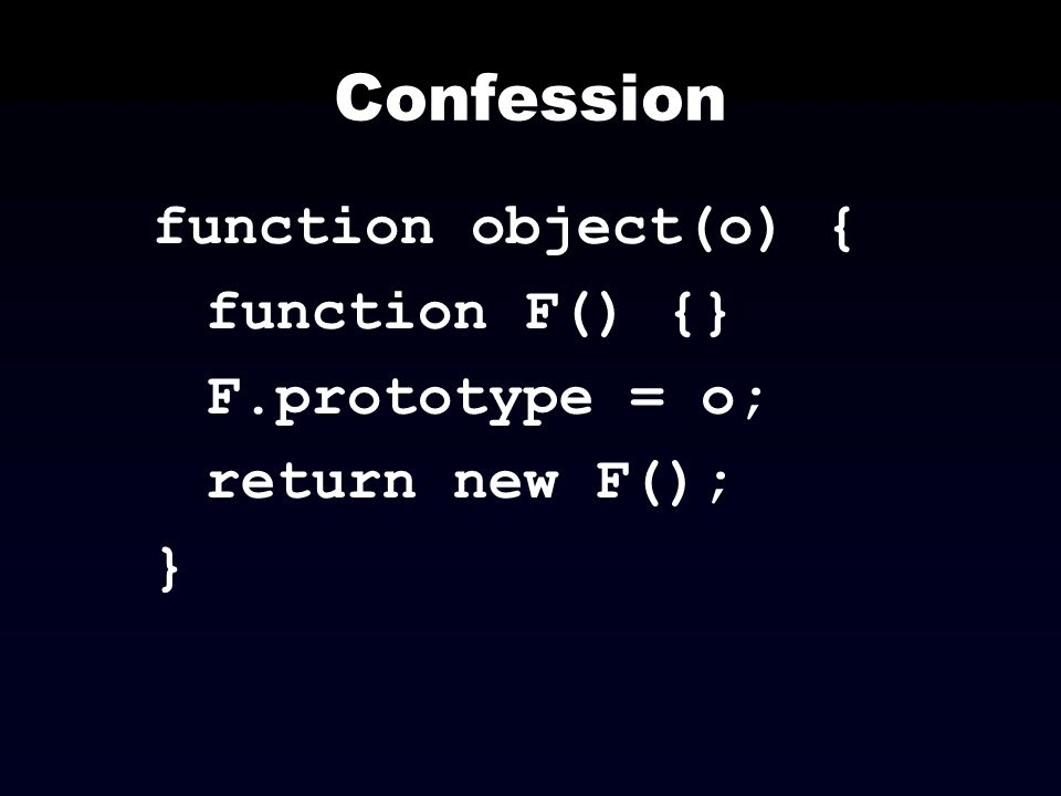 Confession function object(o) { function F() {} F.prototype = o;