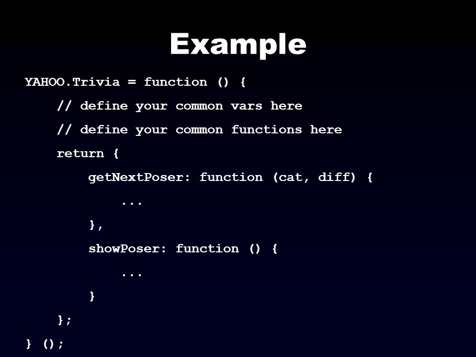 Example YAHOO.Trivia = function () { // define your common vars here