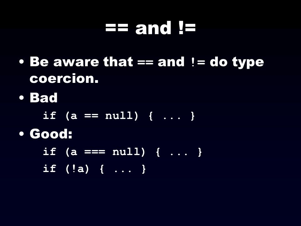 == and != Be aware that == and != do type coercion. Bad Good: