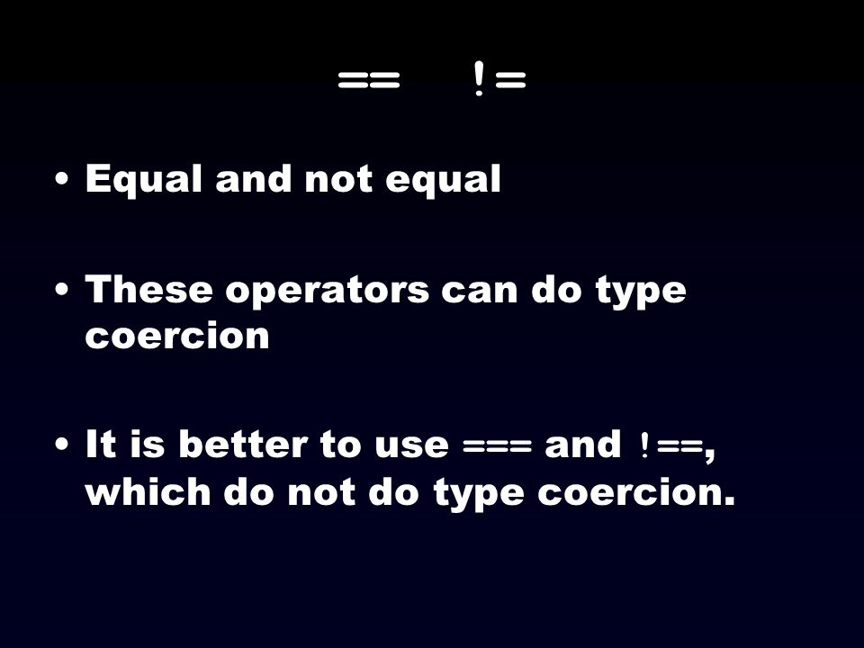 == != Equal and not equal These operators can do type coercion