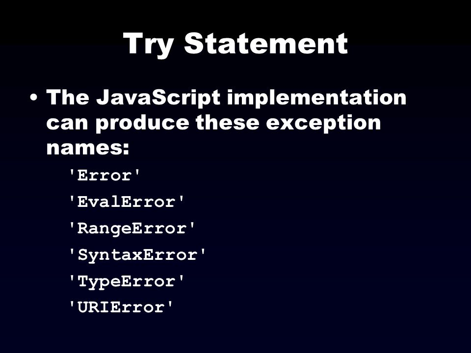 Try Statement The JavaScript implementation can produce these exception names: Error EvalError