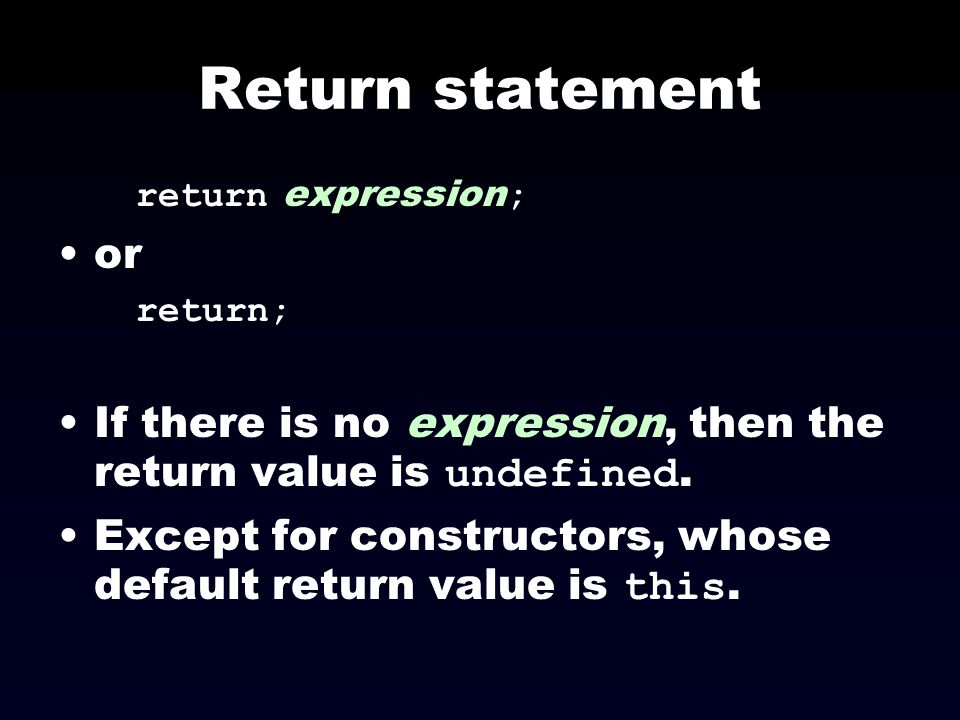 Return statement return expression; or. return; If there is no expression, then the return value is undefined.