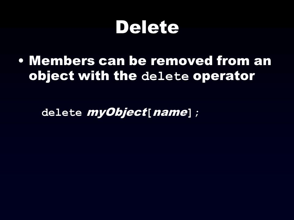 Delete Members can be removed from an object with the delete operator