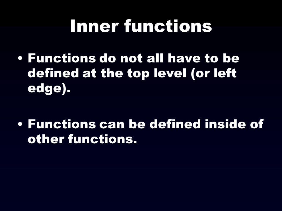 Inner functions Functions do not all have to be defined at the top level (or left edge).
