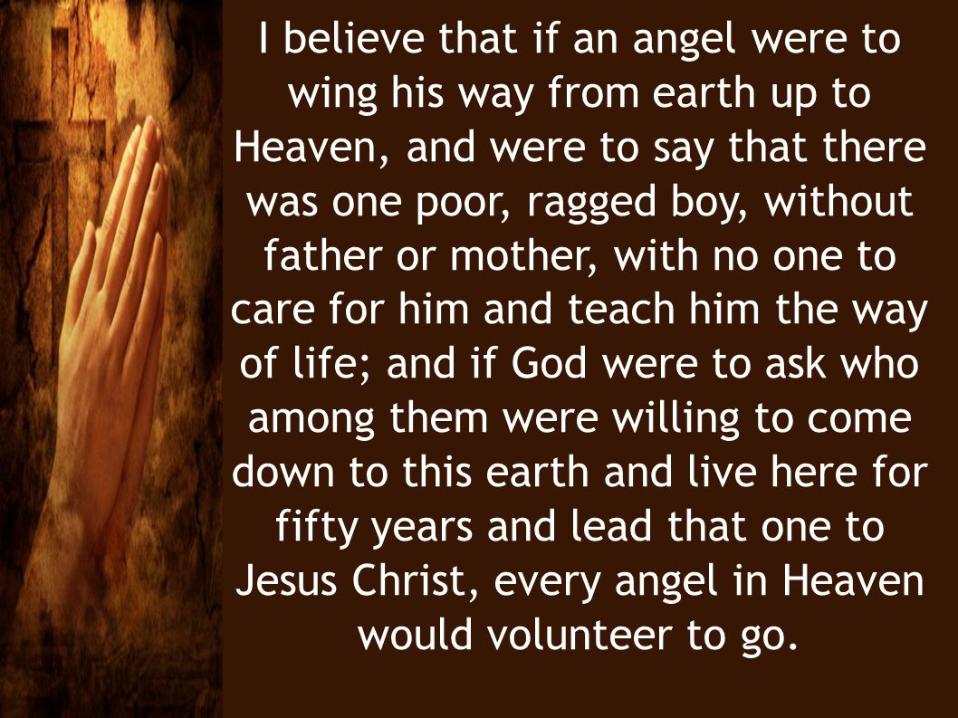 I believe that if an angel were to wing his way from earth up to Heaven, and were to say that there was one poor, ragged boy, without father or mother, with no one to care for him and teach him the way of life; and if God were to ask who among them were willing to come down to this earth and live here for fifty years and lead that one to Jesus Christ, every angel in Heaven would volunteer to go.