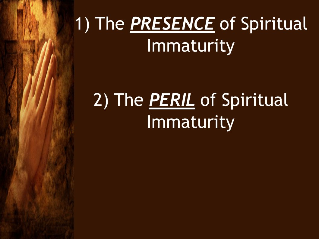1) The PRESENCE of Spiritual Immaturity