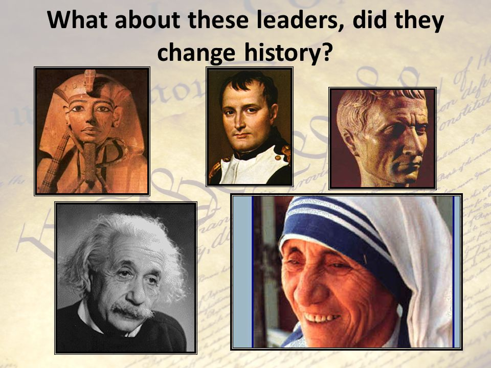 What about these leaders, did they change history