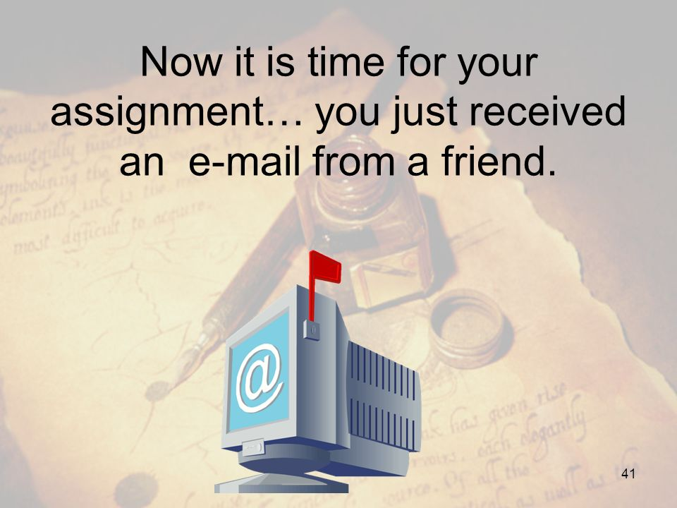 Now it is time for your assignment… you just received an e-mail from a friend.