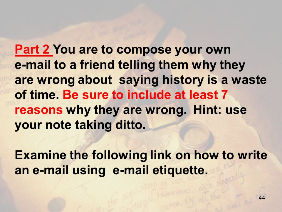 Part 2 You are to compose your own e-mail to a friend telling them why they are wrong about saying history is a waste of time. Be sure to include at least 7 reasons why they are wrong. Hint: use your note taking ditto.