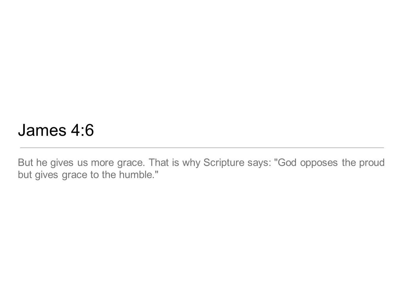 James 4:6 But he gives us more grace.