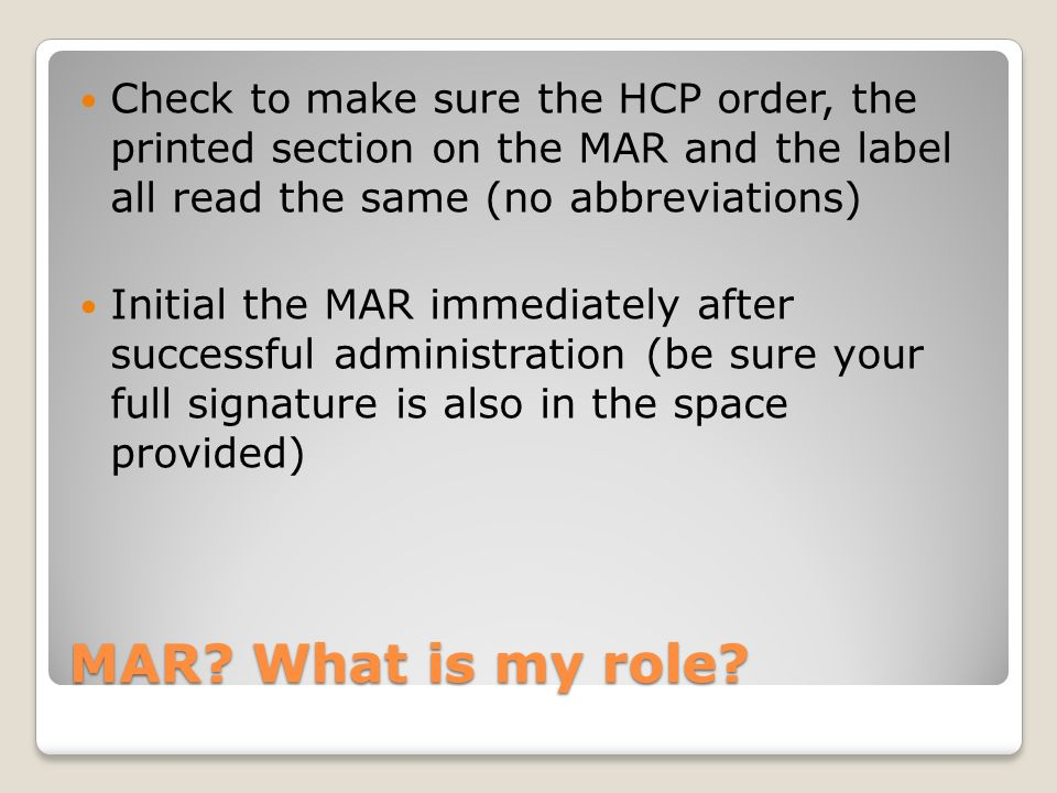 Check to make sure the HCP order, the printed section on the MAR and the label all read the same (no abbreviations)