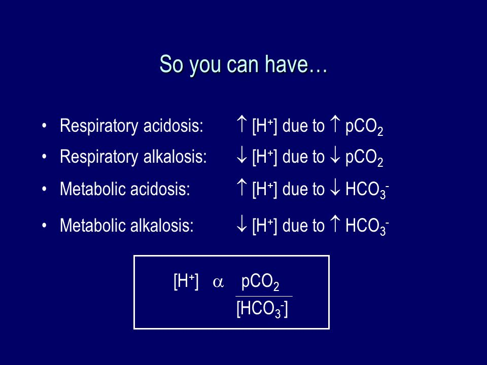 So you can have… Respiratory acidosis:  [H+] due to  pCO2