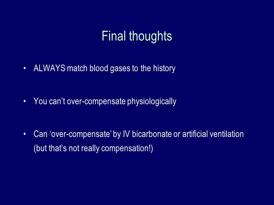Final thoughts ALWAYS match blood gases to the history