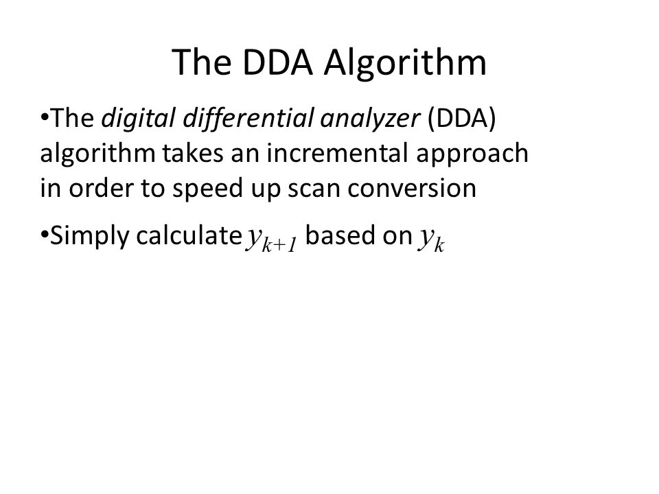 The DDA Algorithm The digital differential analyzer (DDA) algorithm takes an incremental approach in order to speed up scan conversion.