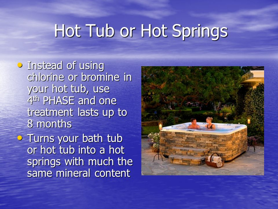 Hot Tub or Hot Springs Instead of using chlorine or bromine in your hot tub, use 4th PHASE and one treatment lasts up to 8 months.