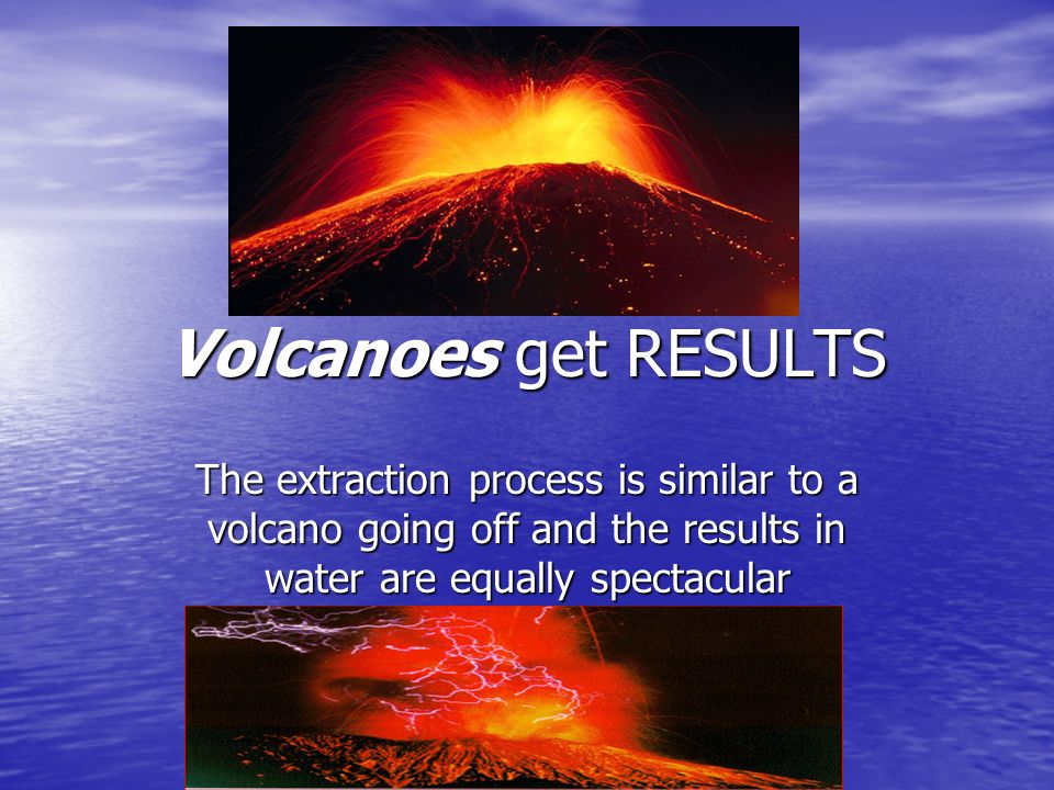 Volcanoes get RESULTS The extraction process is similar to a volcano going off and the results in water are equally spectacular.