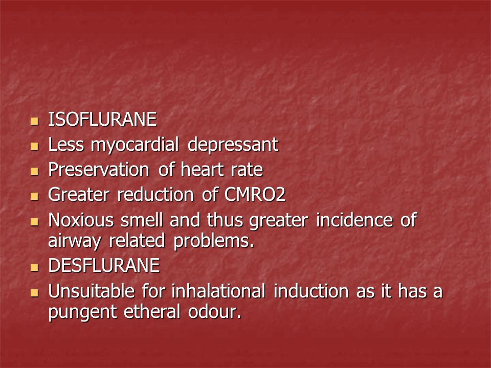 ISOFLURANE Less myocardial depressant. Preservation of heart rate. Greater reduction of CMRO2.