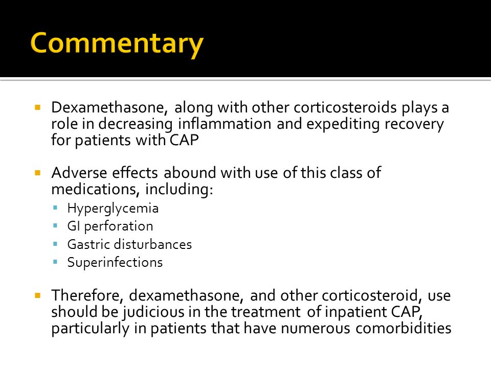 Commentary Dexamethasone, along with other corticosteroids plays a role in decreasing inflammation and expediting recovery for patients with CAP.