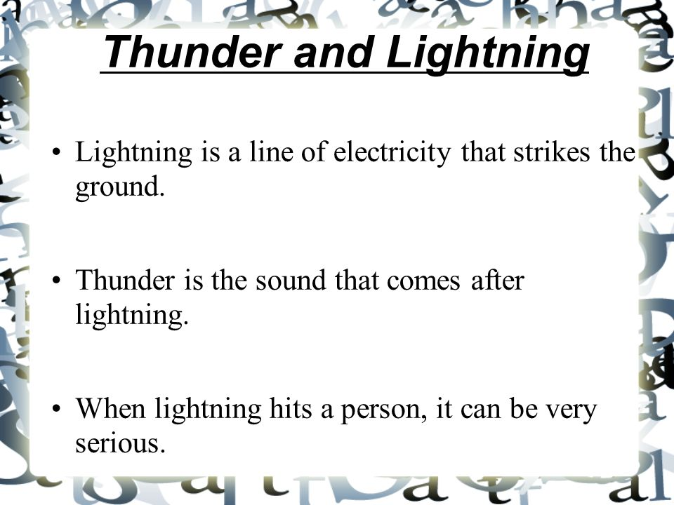 Thunder and Lightning Lightning is a line of electricity that strikes the ground. Thunder is the sound that comes after lightning.
