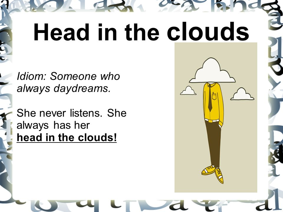 Head in the clouds Idiom: Someone who always daydreams. She never listens. She always has her head in the clouds!
