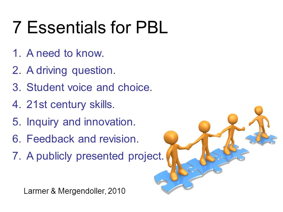 7 Essentials for PBL A need to know. A driving question.