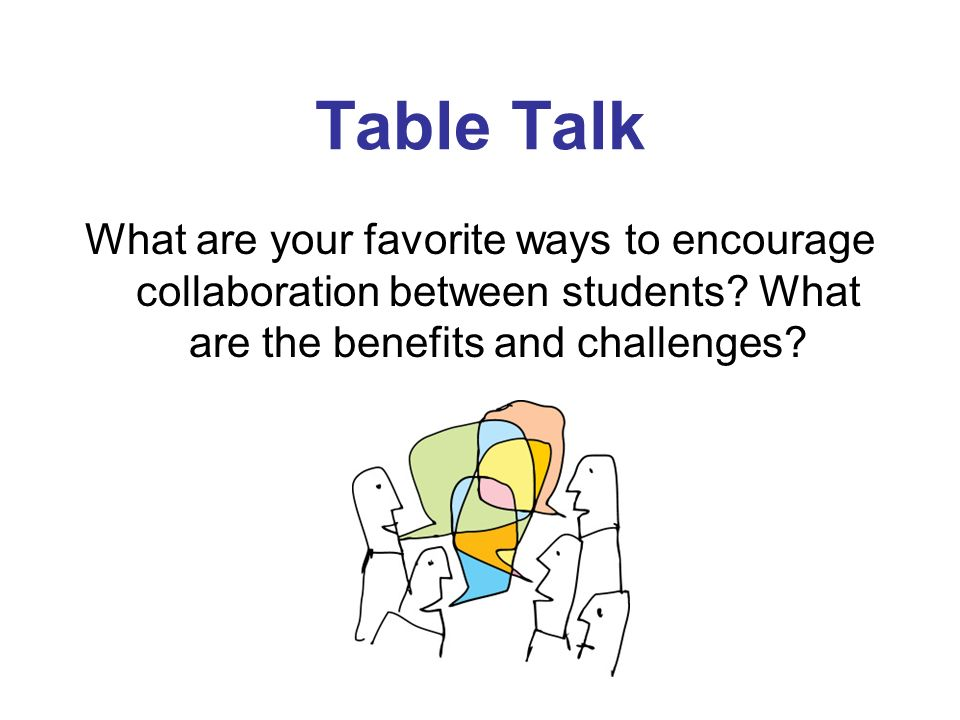 Table Talk What are your favorite ways to encourage collaboration between students.
