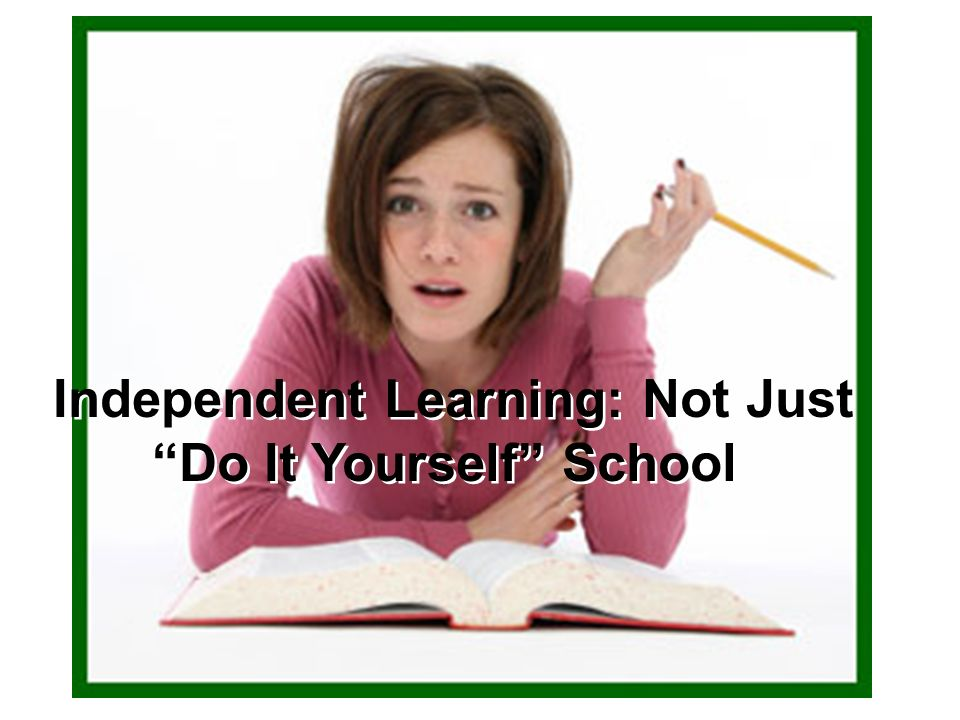 Independent Learning: Not Just Do It Yourself School