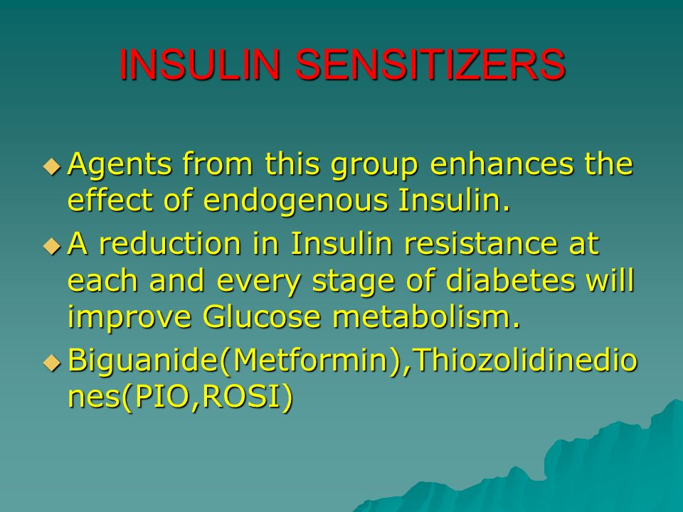 INSULIN SENSITIZERS Agents from this group enhances the effect of endogenous Insulin.