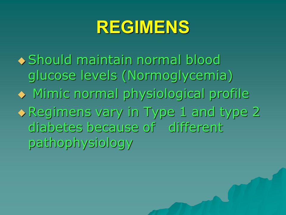 REGIMENS Should maintain normal blood glucose levels (Normoglycemia)