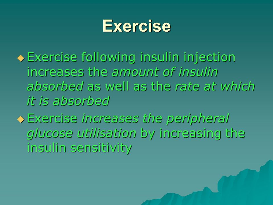 Exercise Exercise following insulin injection increases the amount of insulin absorbed as well as the rate at which it is absorbed.