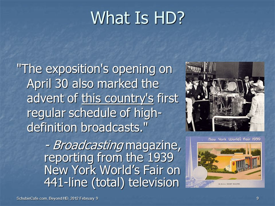What Is HD The exposition s opening on April 30 also marked the advent of this country s first regular schedule of high-definition broadcasts.