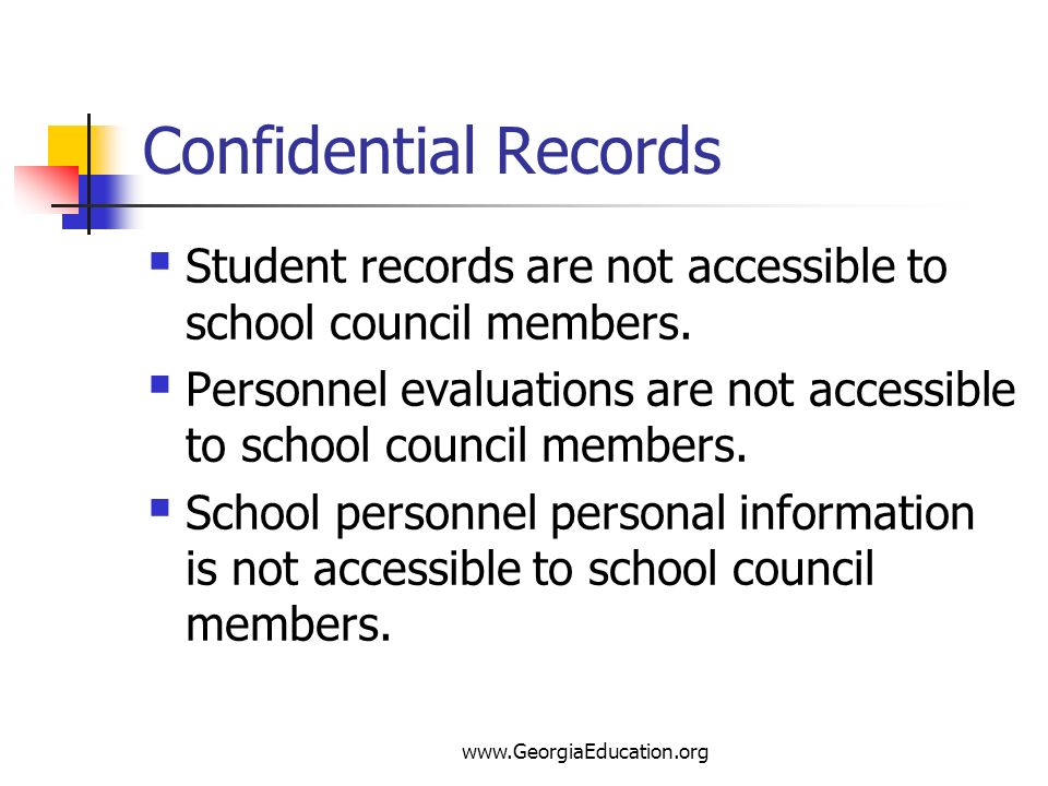 Confidential Records Student records are not accessible to school council members.