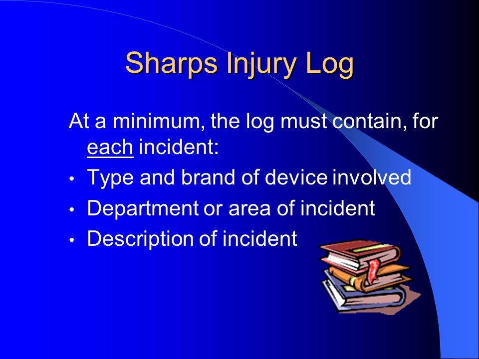 Sharps Injury Log At a minimum, the log must contain, for each incident: Type and brand of device involved.