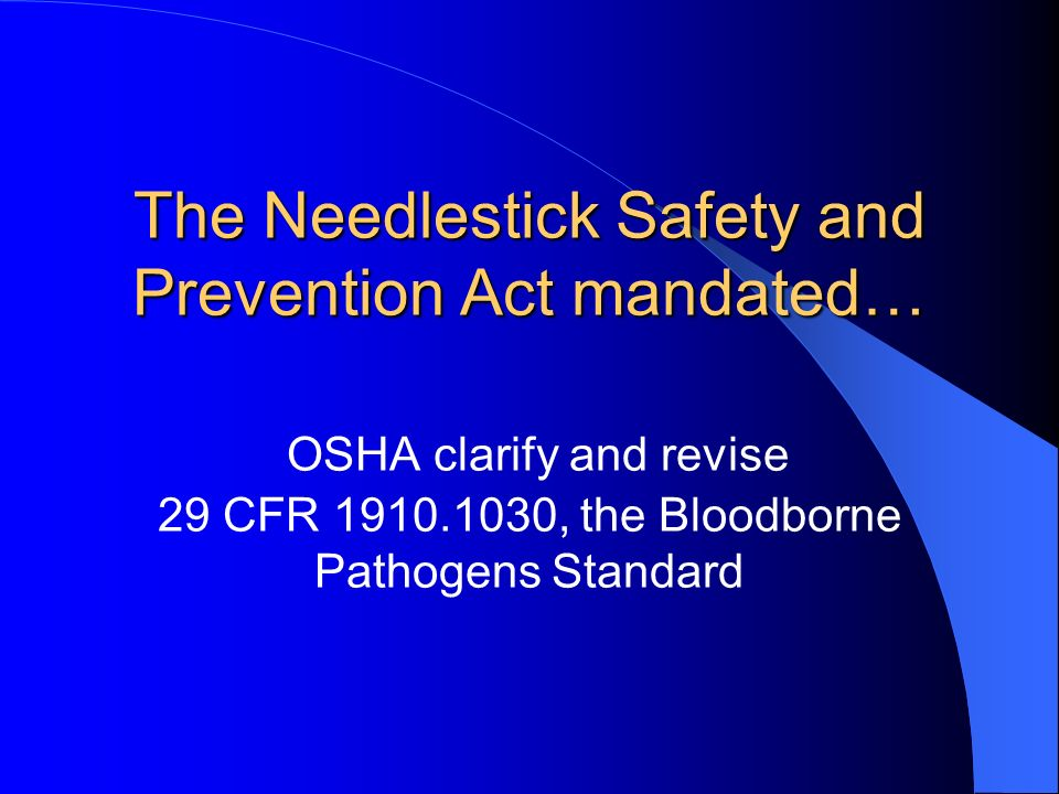 The Needlestick Safety and Prevention Act mandated… OSHA clarify and revise 29 CFR 1910.1030, the Bloodborne Pathogens Standard