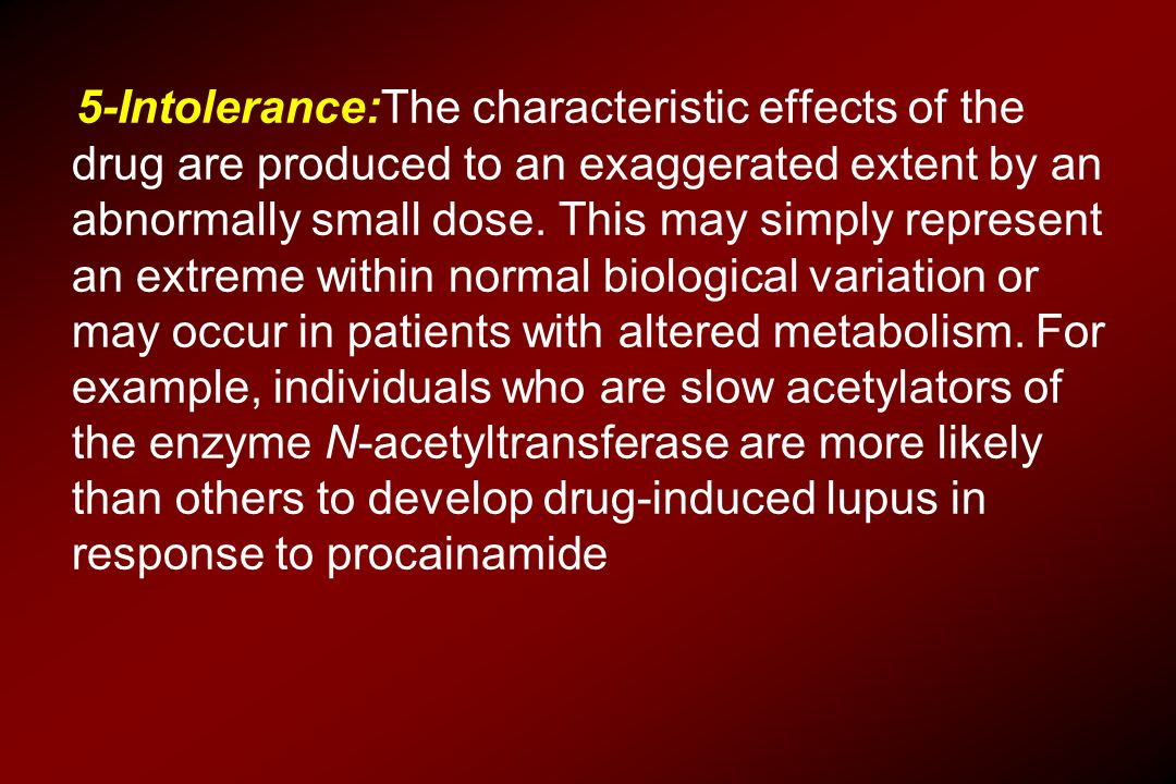 5-Intolerance:The characteristic effects of the drug are produced to an exaggerated extent by an abnormally small dose.