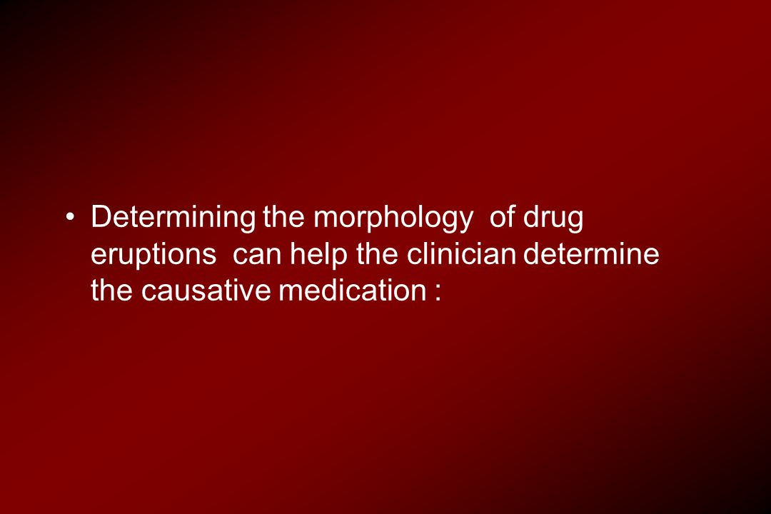 Determining the morphology of drug eruptions can help the clinician determine the causative medication :