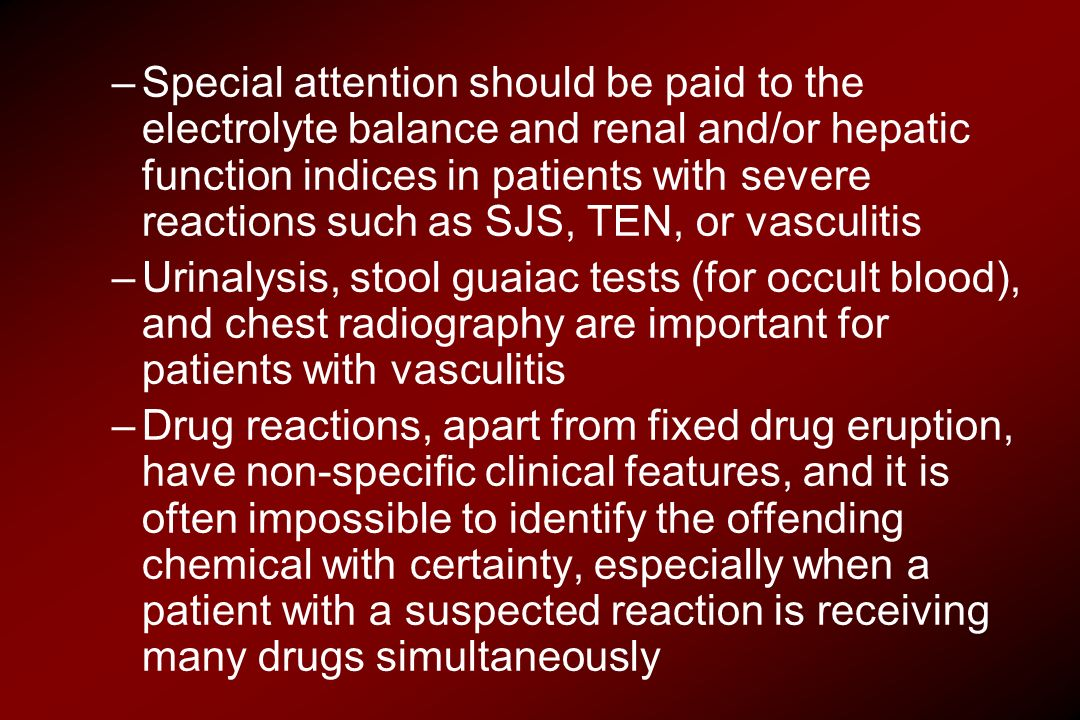 Special attention should be paid to the electrolyte balance and renal and/or hepatic function indices in patients with severe reactions such as SJS, TEN, or vasculitis