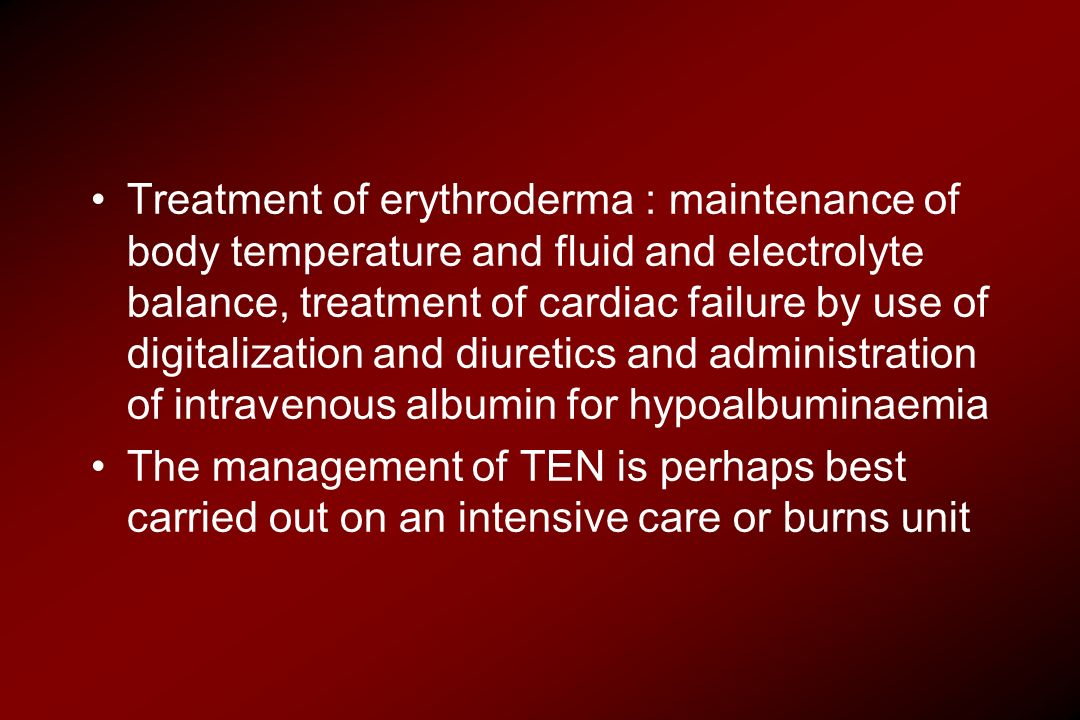 Treatment of erythroderma : maintenance of body temperature and fluid and electrolyte balance, treatment of cardiac failure by use of digitalization and diuretics and administration of intravenous albumin for hypoalbuminaemia
