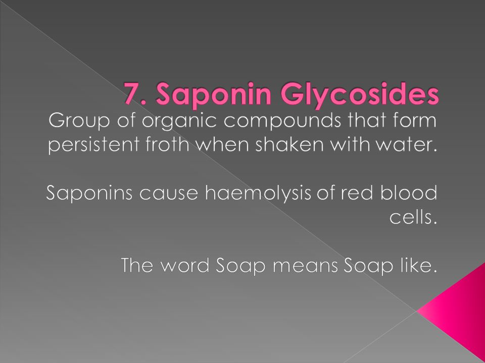 7. Saponin Glycosides Group of organic compounds that form persistent froth when shaken with water.