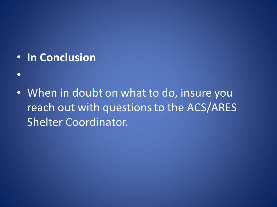 In Conclusion When in doubt on what to do, insure you reach out with questions to the ACS/ARES Shelter Coordinator.