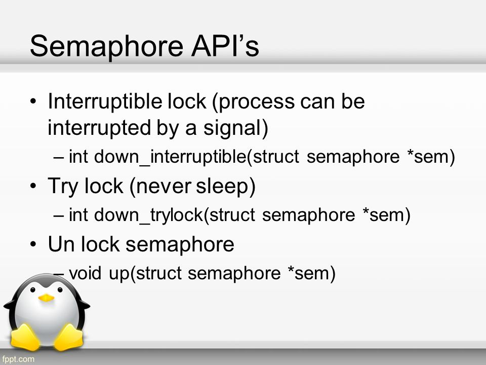 Semaphore API's Interruptible lock (process can be interrupted by a signal) int down_interruptible(struct semaphore *sem)