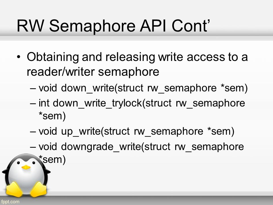 RW Semaphore API Cont' Obtaining and releasing write access to a reader/writer semaphore. void down_write(struct rw_semaphore *sem)
