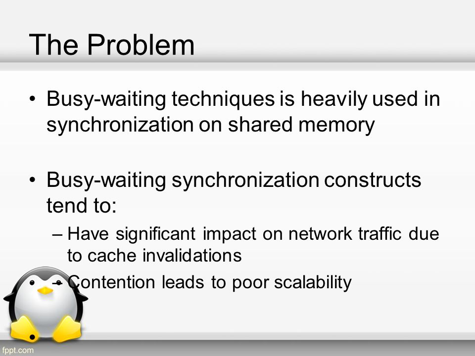 The Problem Busy-waiting techniques is heavily used in synchronization on shared memory. Busy-waiting synchronization constructs tend to: