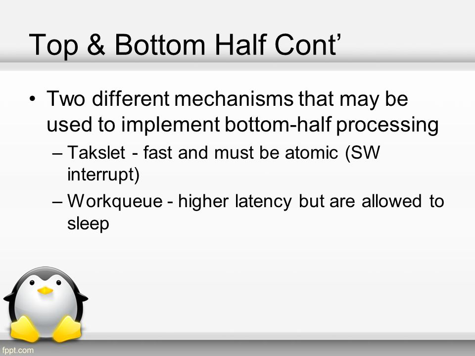 Top & Bottom Half Cont' Two different mechanisms that may be used to implement bottom-half processing.